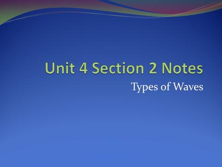 Unit 4 Section 2 Notes Types of Waves.