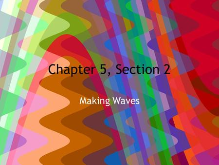 Chapter 5, Section 2 Making Waves. 2/15/12 HW: PTG #1, 2, 5-8, pg. 505-506 Due Tuesday Learning Objective: – Describe how waves carry energy – Describe.