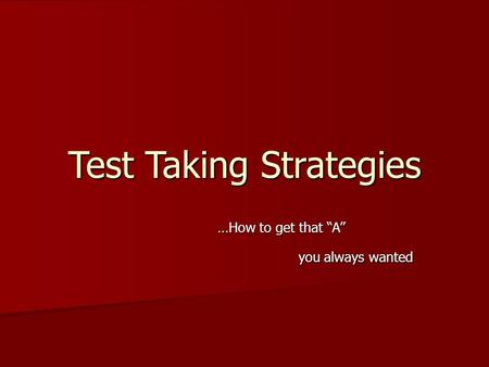 "Test Taking Strategies …How to get that ""A"" you always wanted you always wanted."