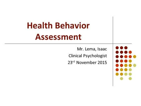 Health Behavior Assessment Mr. Lema, Isaac Clinical Psychologist 23 rd November 2015.