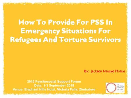 How To Provide For PSS In Emergency Situations For Refugees And Torture Survivors By: Jackson Nzusyo Mutavi 2015 Psychosocial Support Forum Date: 1-3 September.