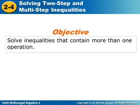 Holt McDougal Algebra 1 2-4 Solving Two-Step and Multi-Step Inequalities Solve inequalities that contain more than one operation. Objective.