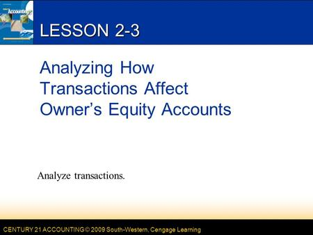 CENTURY 21 ACCOUNTING © 2009 South-Western, Cengage Learning LESSON 2-3 Analyzing How Transactions Affect Owner's Equity Accounts Analyze transactions.