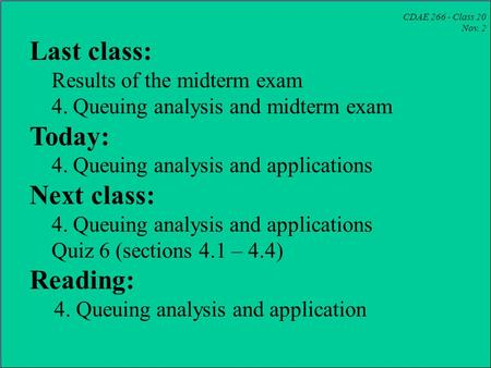 CDAE 266 - Class 20 Nov. 2 Last class: Results of the midterm exam 4. Queuing analysis and midterm exam Today: 4. Queuing analysis and applications Next.