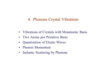 4. Phonons Crystal Vibrations Vibrations of Crystals with Monatomic Basis Two Atoms per Primitive Basis Quantization of Elastic Waves Phonon Momentum Inelastic.