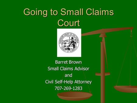 Going to Small Claims Court Barret Brown Small Claims Advisor and Civil Self-Help Attorney 707-269-1283.