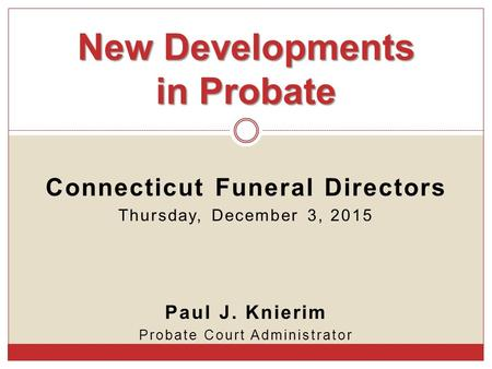Connecticut Funeral Directors Thursday, December 3, 2015 Paul J. Knierim Probate Court Administrator New Developments in Probate.