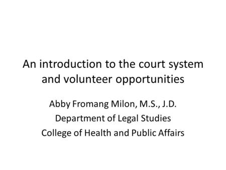 An introduction to the court system and volunteer opportunities Abby Fromang Milon, M.S., J.D. Department of Legal Studies College of Health and Public.