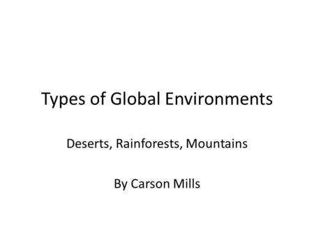 Types of Global Environments Deserts, Rainforests, Mountains By Carson Mills.