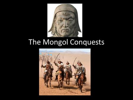 The Mongol Conquests. Describe what you see… The Mongol Steppe Region north of China with lots of grass, but few trees because it's so dry Perfect.