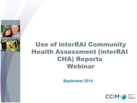 Use of interRAI Community Health Assessment (interRAI CHA) Reports Webinar September 2014.