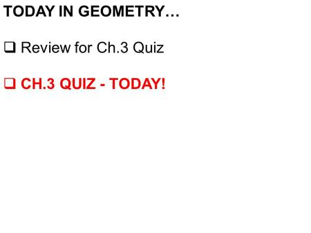 TODAY IN GEOMETRY…  Review for Ch.3 Quiz  CH.3 QUIZ - TODAY!