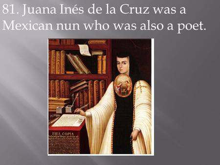 81. Juana Inés de la Cruz was a Mexican nun who was also a poet.