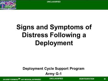 UNCLASSIFIED 1 REINTEGRATION UNCLASSIFIED AN ARMY FORWARD ANY MISSION, ANYWHERE! Signs and Symptoms of Distress Following a Deployment Deployment Cycle.