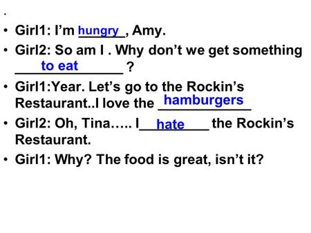 . Girl1: I'm ______, Amy. Girl2: So am I. Why don't we get something ______________ ? Girl1:Year. Let's go to the Rockin's Restaurant..I love the ____________.