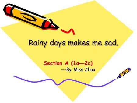 Rainy days makes me sad. Section A (1a — 2c) Section A (1a — 2c) ---By Miss Zhao ---By Miss Zhao.