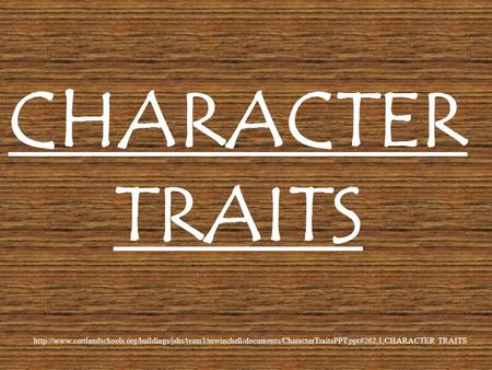 CHARACTER TRAITS http://www.cortlandschools.org/buildings/jshs/team1/mwinchell/documents/CharacterTraitsPPT.ppt#262,1,CHARACTER TRAITS.