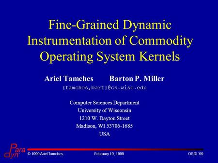 © 1999 Ariel TamchesFebruary 19, 1999OSDI '99 Fine-Grained Dynamic Instrumentation of Commodity Operating System Kernels Ariel Tamches Barton P. Miller.