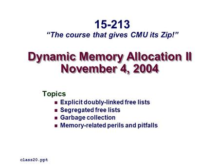 Dynamic Memory Allocation II November 4, 2004 Topics Explicit doubly-linked free lists Segregated free lists Garbage collection Memory-related perils and.
