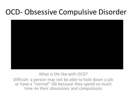 "OCD- Obsessive Compulsive Disorder What is life like with OCD? Difficult- a person may not be able to hold down a job or have a ""normal"" life because they."