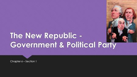 The New Republic - Government & Political Party Chapter 6 – Section 1.