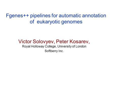 Fgenes++ pipelines for automatic annotation of eukaryotic genomes Victor Solovyev, Peter Kosarev, Royal Holloway College, University of London Softberry.
