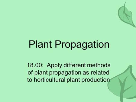 Plant Propagation 18.00: Apply different methods of plant propagation as related to horticultural plant production.