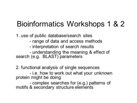 Bioinformatics Workshops 1 & 2 1. use of public database/search sites - range of data and access methods - interpretation of search results - understanding.