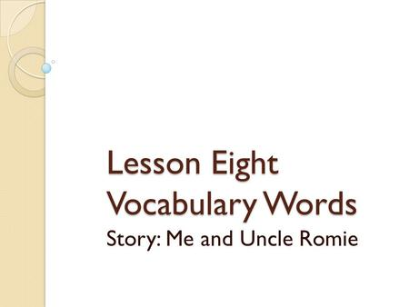 Lesson Eight Vocabulary Words Story: Me and Uncle Romie.