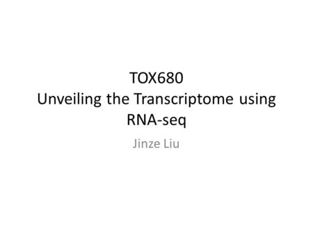 TOX680 Unveiling the Transcriptome using RNA-seq Jinze Liu.