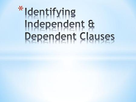 Independent Clause * A dependent clause is a group of words that have a subject and a verb but does not express a complete thought. * A dependent clause.