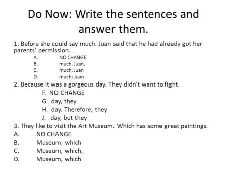 Do Now: Write the sentences and answer them. 1. Before she could say much. Juan said that he had already got her parents' permission. A.NO CHANGE B.much.