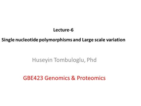 Lecture-6 Single nucleotide polymorphisms and Large scale variation Huseyin Tombuloglu, Phd GBE423 Genomics & Proteomics.