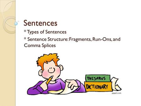 Sentences * Types of Sentences * Sentence Structure: Fragments, Run-Ons, and Comma Splices.