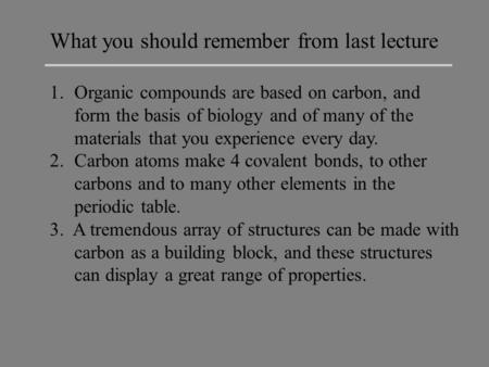 What you should remember from last lecture 1.Organic compounds are based on carbon, and form the basis of biology and of many of the materials that you.