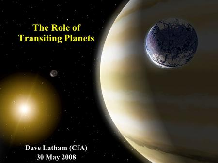The Role of Transiting Planets Dave Latham (CfA) 30 May 2008.
