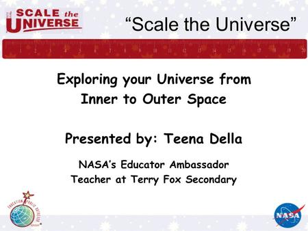 """Scale the Universe"" Exploring your Universe from Inner to Outer Space Presented by: Teena Della NASA's Educator Ambassador Teacher at Terry Fox Secondary."