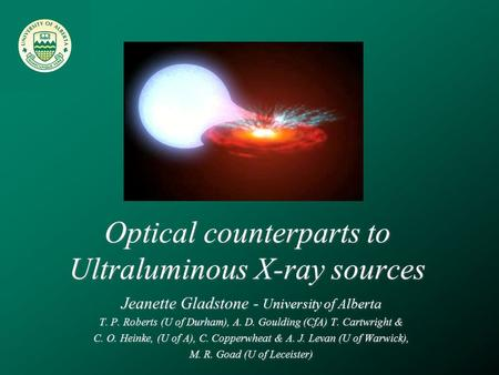 Optical counterparts to Ultraluminous X-ray sources Jeanette Gladstone - University of Alberta T. P. Roberts (U of Durham), A. D. Goulding (CfA) T. Cartwright.