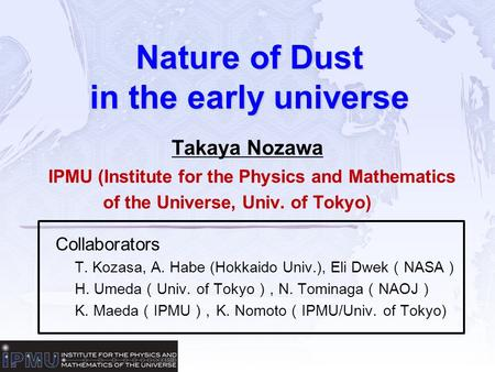 Nature of Dust in the early universe Takaya Nozawa IPMU (Institute for the Physics and Mathematics of the Universe, Univ. of Tokyo) Collaborators T. Kozasa,