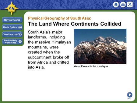 Physical Geography <strong>of</strong> South Asia: The Land Where Continents Collided South Asia's major landforms, including the massive Himalayan mountains, were created.