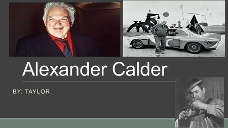 "Alexander Calder BY: TAYLOR. Introduction o Calder said, The next step in sculpture is motion."" o Calder wants to build a sculpture that moves. People."