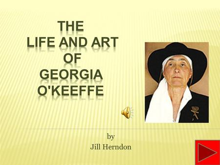 by Jill Herndon Georgia O'Keeffe was born on November 15, 1887 and grew up on a farm in Sun Prairie, Wisconsin. As a child she took art lessons at home,