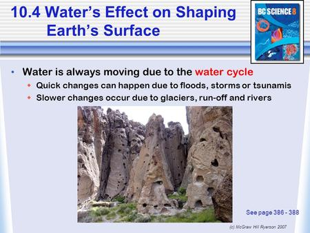 (c) McGraw Hill Ryerson 2007 10.4 Water's Effect on Shaping Earth's Surface Water is always moving due to the water cycle  Quick changes can happen due.