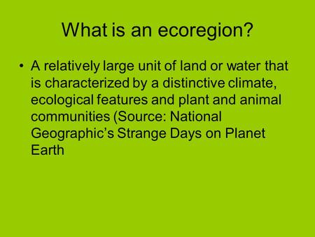 What is an ecoregion? A relatively large unit of land or water that is characterized by a distinctive climate, ecological features and plant and animal.