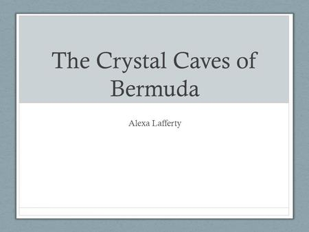 The Crystal Caves of Bermuda Alexa Lafferty. I visited The Crystal Caves of Bermuda last summer. These amazing underground caves were very beautiful and.