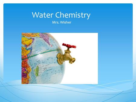Water Chemistry Mrs. Wisher. What is Chemistry?  Chemistry is the study of the properties of matter and how matter changes  Matter – the stuff that.
