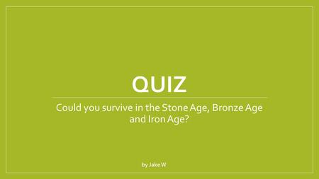 QUIZ Could you survive in the Stone Age, Bronze Age and Iron Age? by Jake W.
