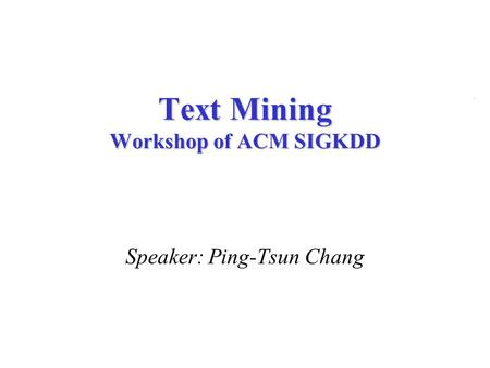 Speaker: Ping-Tsun Chang Text Mining Workshop of ACM SIGKDD.