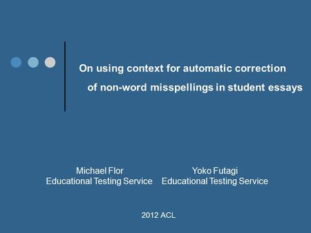 On using context for automatic correction of non-word misspellings in student essays Michael Flor Yoko Futagi Educational Testing Service 2012 ACL.