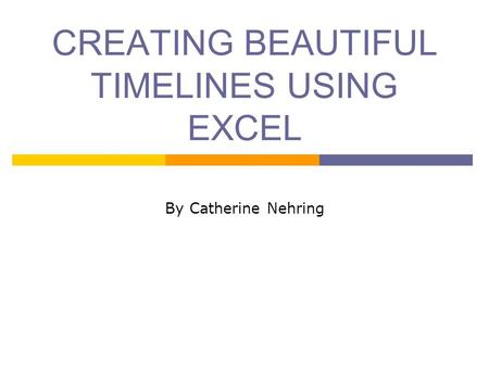 CREATING BEAUTIFUL TIMELINES USING EXCEL By Catherine Nehring.